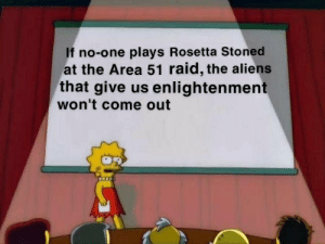 Aliens, Irl, and Area 51: If no-one plays Rosetta Stoned  at the Area 51 raid, the aliens  that give us enlightenment  won't come out Me👽irl