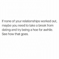 Dating, Hoe, and Relationships: If none of your relationships worked out,  maybe you need to take a break from  dating and try being a hoe for awhile.  See how that goes. Welp, there's that..😩😂💀