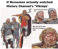 "I like this meme but it's not relevant to my page. Maybe you can use it fam: If Norsemen actually watched  History Channel's ""Vikings""  By odin look at this thrall's  hair  Why the Hel is that  guy not wearing a  shirt I like this meme but it's not relevant to my page. Maybe you can use it fam"