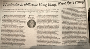 "Being Alone, Apparently, and Beijing: if not for Trump  14 minutes to obliterate  Hong Kong,  Trump claims he told Xi, ""You will be making a  big mistake. It's going to have a tremendous  negative impact on the trade deal.""  And therein lies the rub. When will our starry-  eyed revolutionaries understand that Hong Kongis  just a minor pawn to be sacrificed in the greater  chess tournament of the US-China trade war, and  their well-being is the least of Washington's  considerations, despite all its virtue signalling over  democracy and human rights.  Keep that in mind when looking at how Trump  hinted he might veto the so-called Hong Kong  Democracy and Human Rights Act, which has just  been passed by both chambers of the US Congress  That scurrilous piece oflegislation concocted by  snake-oil hucksters on Capitol Hill hell bent on  cutting off Hong Kong's nose to spite Beijing's face,  while pretending to offer a cure for protesters' ills,is  aimed at stripping this city of its special status as a  separate trading entity from the rest of China and  badly hurting business-meaning the only losers  would be Hongkongers themselves.  ""We have to stand with Hong Kong."" Trump  declared, responding directly to a popular protest  slogan appealing for international support. ""But I'm  also standing with President Xi. He's a friend of  mine. He's an incredible guy.""  Itmust be a highly confusing time to be waving  the star-spangled banner on our streets these days.  Yonden Lhatoo is the chief news editor at the Post  Yonden Lhatoo breaks down the US president's astonishing claim that he stopped his  Chinese counterpart from wiping out the protest-torn city with a million PLA troops  idiculing Donald Trump is too easy. There's  more than enough of that going on already,  and it's become an exercise in futility because  America's 45th president is who he is, will say what  he will say, and will do what he will do.  Butlet's just pause for a minute, for the benefit of  Hong Kong's anti-China revolution and its US-flag-  waving warriors, and deconstruct their great white  saviour's latest message to them.  ""Ifit weren't for me, Hong Kong would have  been obliterated within 14 minutes,"" Trump  boasted in a phone interview on Fox & Friends, his  audiovisual Wikipedia of world news. Chinese  President Xi Jinping ""has got a million soldiers  standing outside of Hong Kong that aren't going in  only because I asked him, please don't do that"".  Any willing suspension of disbelief hits a snag  right away when he claims a million PLA troops are  all revved up at the border, poised to pounce on  Hong Kong, with only his magnanimous eminence  preventing them from wiping us all out, apparently.  Don't Americans get it? The PLA is already here,  in strategic locations across the city, confined to  barracks, as it has been for more than two decades  since the handover to Chinese sovereignty.  JUST  And what is with the specificity of that strange  14 minutes"" reference? The Eastern Theatre  Command of the People's Liberation Army has  already said its troops would only need 10 minutes  to reach Hong Kong from Shenzhen. So that means  another four minutes to ""obliterate"" this city?  Unless Trump just plucked the number out of thin  air, as he has often been known to do.  This kind of talk also exposes an appalling lack of  understanding as to how things really work in this  part of the world, and how Beijing won't need the  likes of Trump to prevent a crackdown on Hong  Kong that it doesn't even need to contemplate, let  alone execute, when it can showcase the endless  anarchy here as proof to the international  community of its tolerance and benevolence.  Don't forget the chaos that has overtaken this  city of fewer than 7,5 million works to the  Communist Party's propagandist advantage,  enabling it to convince more than 1.4 billion people  across the border that this is what happens without  its unifying leadership. Sure, Beijing officials do  make the occasional, obligatory threatening sounds,  but they have allowed Hong Kong to burn for half a  year now and look set to play the long game.  SAYING Hong Kong newspaper publishes this piece today ridiculing Trump again."