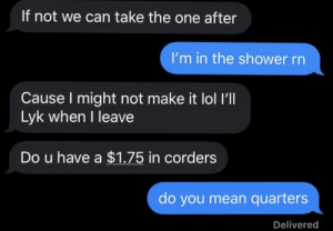 Lol, Shower, and Mean: If not we can take the one after  I'm in the shower rn  Cause I might not make it lol ll  Lyk when I leave  Do u have a $1.75 in corders  do you mean quarters  Delivered Corders