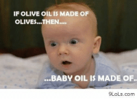 if olive oil is made of olives then baby oil is made of............: IF OLIVE OIL IS MADE OF  OLIVES...THEN....  .BABY OIL IS MADE OF.  9LoLs.com if olive oil is made of olives then baby oil is made of............