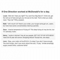 """Wierd but accurate: If One Direction worked at McDonald's for a day.  Louis: Wait did I hear you right? You want four Big Mac's? I think not, get  the hell out of here and get your fat ass to the mall. That's what you really  need. """"flips hair Filthy peasant.  Niall: with mouth full' Here's your order, your burger sorta got um...eaten,  but here have some complimentary ketchup packets.  Zayn: 'checks temperature of frying oil' This deep frying oil may be hot, but  I'm definitely hotter.  Harry: """"works in kitchen' Hey all you people, GET OUT OF MY KITCHEN!!!!  'sees 35-40 year old woman chopping lettuce"""" Except her, she stays.  Liam: Okay, your order will be $19.34, it's okay if you don't have enough.  You look hungry, don't you worry about the cost, l'll pay. 'smiles amazingly  sugary sweet smile, customer faints. Wierd but accurate"""
