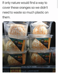 Fresh, Funny, and Meme: If only nature would find a way to  cover these oranges so we didn't  need to waste so much plastic on  them  RIGHT  RIGHT  FRESH  PRODUCE  FRESH  PRODUCE  RIGHT  RIGHT  FRESH2  PRODUCE  FRESH  PRODUCE  ACCU I hate humans ( Twitter: awlilnatty)