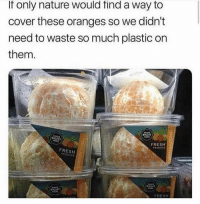 Fresh, Memes, and Nature: If only nature would find a way to  cover these oranges so we didn't  need to waste so much plastic on  them  RIGHT  MADE  RIGHT  FRESH  PHOOUCE  FRESH  RIGHT  MNDE  RIGHT  FRESH Dm this to exactly 8 people for a shoutout 💯