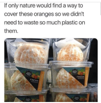 Fresh, Nature, and Plastic: If only nature would find a way to  cover these oranges so we didn't  need to waste so much plastic on  them.  FRESH  PROOUCE  FRESH  PRODUCE