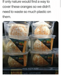 It sure looks appealing: If only nature would find a way to  cover these oranges so we didn't  need to waste so much plastic on  them.  FRESH  FRESH  FRESH  FRESH It sure looks appealing
