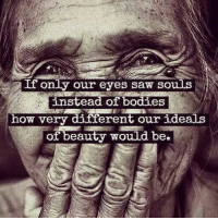 Bodies , Memes, and Saw: If only our eyes saw souls  instead of bodies  how very different our ideals  of beauty would be The beauty in me sees the beauty in you. Look into the eyes of all you see today and feel the beauty in their souls. Happy Valentine's Day loves.