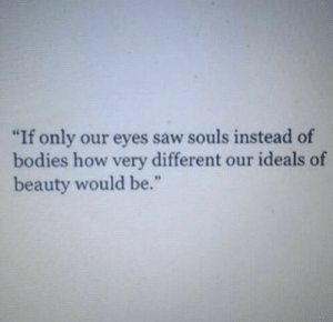 """Ideals: """"If only our eyes saw souls instead of  bodies how very different our ideals of  beauty would be."""""""
