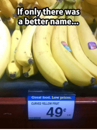 curved yellow fruit: If only there was  a better name...  Great food. Low prices.  CURVED YELLOW FRUIT  49