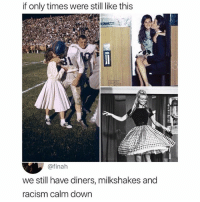 Memes, 🤖, and Dow: if only times were still like this  @finah  we still have diners, milkshakes and  acism calm dow In 20 years we're gonna be saying we miss 2010's