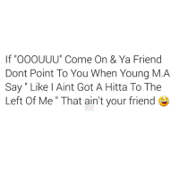 """Friend Memes: If OOOUUU"""" Come On & Ya Friend  Dont Point To You When Young M. A  Say Like l Aint Got A Hitta To The  Left Of Me"""" That ain't your friend  MEME"""