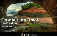 If opportunity doesn't knock, build a door. - Milton Berle https://www.brainyquote.com/quotes/authors/m/milton_berle.html #brainyquote #QOTD #opportunity #success: If opportunity doesn't knock,  build a door  Milton Berle  Brainy  Quote If opportunity doesn't knock, build a door. - Milton Berle https://www.brainyquote.com/quotes/authors/m/milton_berle.html #brainyquote #QOTD #opportunity #success