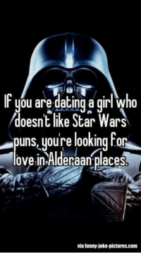 (y) Fantasy and Sci-Fi Rock My World: IF ou are dating a girl who  doesnt like Star Wars  puns youre looking for  love in Alderaan placesb  via funny-joke-pictures.com (y) Fantasy and Sci-Fi Rock My World