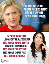 Being Broke, Fire, and Hillary Clinton: IF OUR LEADERS LIE  ABOUT THE PROBLEMS  WE FACE, WE WILL  NEVER SOLVE THEM  HILLARY CLINTON  SAYS THE LADY THAT:  LIED ABOUT PRIVATE SERVER  LIED ABOUT WIPING SERVER  LIED ABOUT BEING BROKE  LIED ABOUT THE DOSSIER  LIED ABOUT SNIPER FIRE  LIED ABOUT BENGHAZI  TUININSA  POINT USA