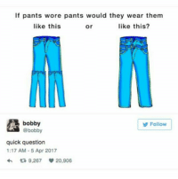 Not this again: If pants wore pants would they wear them  like this?  like this  Or  a bobby  @bobby  Follow  quick question  1:17 AM 5 Apr 2017  9,267 20,906 Not this again