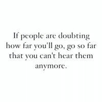 go go: If people are doubting  how far you'll go, go so far  that vou can't hear them  anymore
