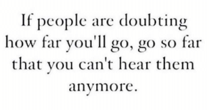 Doubting: If people are doubting  how far you'll go, go so far  that you can't hear thenm  anymore