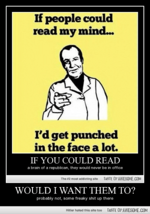 Would I Want Them To?http://omg-humor.tumblr.com: If people could  read my mind..  I'd get punched  in the face a lot.  IF YOU COULD READ  a brain of a republican, they would never be in office  TASTE OF AWESOME.COM  The #2 most addicting site  WOULD I WANT THEM TO?  probably not, some freaky shit up there  TASTE OF AWESOME.COM  Hitler hated this site too Would I Want Them To?http://omg-humor.tumblr.com