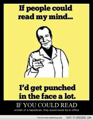 If You Could Readhttp://omg-humor.tumblr.com: If people could  read my mind...  I'd get punched  in the face a lot.  IF YOU COULD READ  a brain of a republican, they would never be in office  TASTE OF AWESOME.COM  The #2 most addicting site If You Could Readhttp://omg-humor.tumblr.com