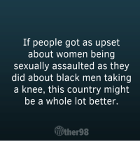 Memes, Black, and Image: If people got as upset  about women being  sexually assaulted as they  did about black men taking  a knee, this country might  be a whole lot better.  ther98 Agreed. Image from The Other 98%.