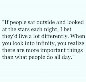 """Differently: """"If people sat outside and looked  at the stars each night, I bet  they'd live a lot differently. When  you look into infinity, you realize  there are more important things  than what people do all day."""""""