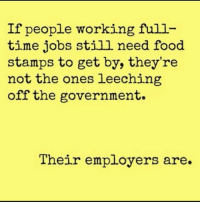 Food, Food Stamps, and Jobs: If people working full  time jobs still need food  stamps to get by, they're  not the ones leeching  off the government  Their employers are.