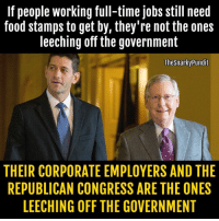 Republicans talk a good game and say they're for the working class Americans, but you and I know it's B.S.   < Snarky Pundit> LIKE and FOLLOW for more!: If people working full-time jobs still need  food stamps to get by, they're not the ones  leeching off the government  The Snarky Pundit  THEIR CORPORATE EMPLOYERS AND THE  REPUBLICAN CONGRESS ARE THE ONES  LEECHING OFF THE GOVERNMENT Republicans talk a good game and say they're for the working class Americans, but you and I know it's B.S.   < Snarky Pundit> LIKE and FOLLOW for more!