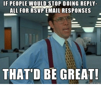 reply all: IF PEOPLE WOULD STOP DOING REPLY-  ALL FOR RSVP EMAIL RESPONSES  THAT'D BE GREAT!  made on inngur