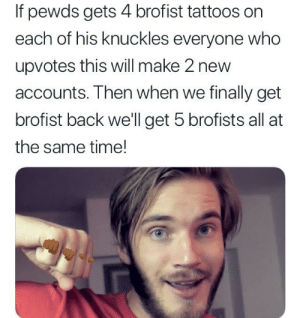 Tattoos, Mega, and Time: If pewds gets 4 brofist tattoos orn  each of his knuckles everyone who  upvotes this will make 2 new  accounts. Then when we finally get  brofist back well get 5 brofists all at  the same time! Do it for the mega brofist