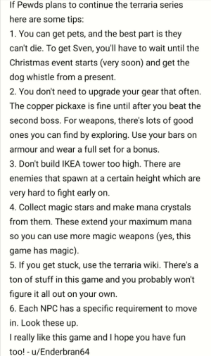 Christmas, Ikea, and Love: If Pewds plans to continue the terraria series  here are some tips:  1. You can get pets, and the best part is they  can't die. To get Sven, you'll have to wait until the  Christmas event starts (very soon) and get the  dog whistle from a present  2. You don't need to upgrade your gear that often.  The copper pickaxe is fine until after you beat the  second boss. For weapons, there's lots of good  ones you can find by exploring. Use your bars on  armour and wear a full set for a bonus.  3. Don't build IKEA tower too high. There are  enemies that spawn at a certain height which are  very hard to fight early on.  4. Collect magic stars and make mana crystals  from them. These extend your maximum mana  so you can use more magic weapons (yes, this  game has magic)  5. If you get stuck, use the terraria wiki. There's a  ton of stuff in this game and you probably won't  figure it all out on your own.  6. Each NPC has a specific requirement to move  in. Look these up  I really like this game and I hope you have fun  too! u/Enderbran64 I love the terraria new terraria video pewds! Maybe if you keep playing we can even have some big brained guests.