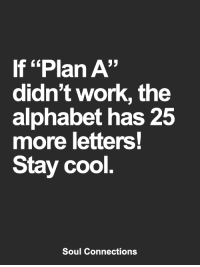"Memes, Work, and Alphabet: If ""Plan A""  didn't work, the  alphabet has 25  more letters!  Stay cool  Soul Connections <3"