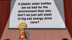 Save the tortles ??: If plastic water bottles  are so bad for the  environment then why  don't we just sell water  in big ass energy drink  cans? Save the tortles ??