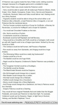 "<p>What if Harry Potter was a book inside the Pokemon world&hellip; <a href=""http://ift.tt/1xJ845P"">http://ift.tt/1xJ845P</a></p>: If Pokemon was a game inside the Harry Potter world, nothing would be  changed, because it's a Muggles game and is unrelated to magic.  But if Harry Potter was a book inside the Pokemon world  Harry would be able to speak with all snake-type Pokemon (Ekans, Arbok,  Sviper, Onix, Steelix, Dunsparce, Sviper, Snivy, Srvie and Serperior).  Hoothoots, Noctowls, Natus and Xatus would deliver mail. Hedwig would  be a Shiny Noctowl.  Hogwarts students would be able to bring to the school either a cat  Pokemon (like a Meowth), a toad Pokemon (like a Croagunk), or an owl  Pokemon like the mentioned above  The four houses symbols would be a Pyroar for Gryffindor, a Braviary for  Ravenclaw, a Linoone for Hufflepuff, and a Sviper for Slytherin.  - You would eat Chocolate Froakies on the train.  - Mrs. Norris would be a Purrloin.  Crookshanks would be a Glameow  Buckbeak would be half Rapidash and half Braviary  - Fang would be a Growlithe and Fluffy would be a Hydregion, both would  go well with Hagrid's wish to be a Dragon-type trainer. Norbert by the way  would be a Gible  The Centaurs would be half human, half Ponyta or Rapidash.  - Ron would run away from Spinaraks, and Aragog would be a huge  Ariados  - The Whomping Willow would be a really big Sudowoodo?  Fawkes would be a Ho-oh  -The Basilisk would be one huge Arbok.  Nagini would be Serperior (Voldemort's Starter Pokemon was probably a  Snivy)  -The Hungarian Horntail would be a Druddigon.  -The Merfolk would be Skrelps.  - The Blast-Ended Skrewts would be Drapions.  Mrs McGonagall would change into a Liepard.  Rita Skeeter would change into a Ledian  -Wormtail would change into a Raticate  - Padfoot would change into a Houndoom.  Moony would change into a Were-Mightyena  And Prongs would change into a Sawsbuck, but Harry's Patronus would  be a Xerneas.  - Snape's Patronus would be a Deerling  They would all have magical Pokeballs that work better than the Muggle  Pokeballs, and would use Pokemon to help them fight. For example  Voldemort would use his Serperior, Nagini, to fight Harry's Noctow  Hedwig, and Neville's Palpitoad, Trevor  The #2 most addicting site  MUGGLENET MEMES.COM <p>What if Harry Potter was a book inside the Pokemon world&hellip; <a href=""http://ift.tt/1xJ845P"">http://ift.tt/1xJ845P</a></p>"