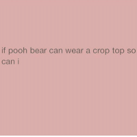 pooh bear: if pooh bear can wear a crop top so  can i