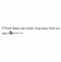 ⠀: If Pooh Bear can wear crop tops then so  can  @sarcasm only ⠀