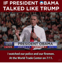 7/11, America, and Memes: IF PRESIDENT BAMA  TALKED LIKE TRUMP  PRESIDENT OBAMA  CHOK  NEWS  LIVE  AMERICA'S ELECTION HQ 2016  I watched our police and our firemen.  At the World Trade Center on 7/11. This is eerily accurate.