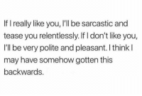 Dank, 🤖, and May: If really like you, I'll be sarcastic and  tease you relentlessly. If I don't like you,  I'll be very polite and pleasant. I think l  may have somehow gotten this  backwards. Maybe...