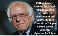 This will be the ultimate F U to the Republicans! Bernie Sanders supporters... Here is your reason to vote #hillary: If [Republicans]  lose the Senate, do  you know who  becomes the  chairman of the  Senate Budget  Committee? A guy  named Bernie  Sanders.  Speaker Paul Ryan This will be the ultimate F U to the Republicans! Bernie Sanders supporters... Here is your reason to vote #hillary