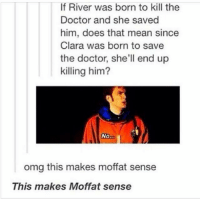Doctor, Memes, and Omg: If River was born to kill the  Doctor and she saved  him, does that mean since  Clara was born to save  the doctor, she'll end up  killing him?  omg this makes moffat sense  This makes Moffat sense