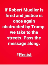 Spread the word.: If Robert Mueller is  fired and justice is  once aqain  obstructed by Trump,  we take to the  streets. Pass the  message along  Spread the word.