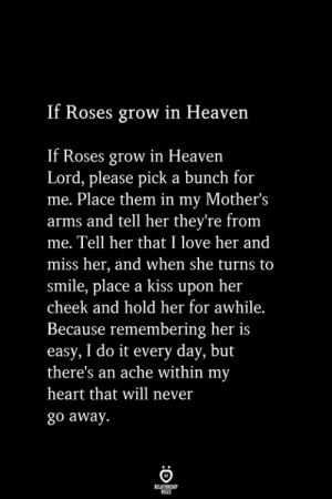 Ache: If Roses grow in Heaven  Roses grow in Heaven  Lord, please pick a bunch for  me. Place them in my Mother's  arms and tell her they're from  me. Tell her that I love her and  miss her, and when she turns to  smile, place a kiss upon her  cheek and hold her for awhile.  Because remembering her is  easy, I do it every day, but  there's an ache within my  heart that will never  go away.