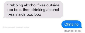 All I have are boo boo: If rubbing alcohol fixes outside  boo boo, then drinking alcohol  fixes inside boo boo  Chris no  @delusional stateof mind  Read 8:00 AM All I have are boo boo