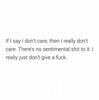 Shit, Fuck, and Simple: If say don't care, then really don't  care. There's no sentimental shit to it. I  really just don't give a fuck Plain and simple.