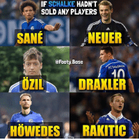 Memes, 🤖, and Idea: IF SCHALKE HADN'T  SOLD ANY PLAYERS  SANE r. A  NEUER  @Footy.Base  FCSchalke04  ZILD  DRAXLER  HÖWEDESRAKITIC Imagine this team 😍 What Place would Schalke finish in Bundesliga if they still had these players? 👇 Follow @footy.base 📲 Idea by @russellimmanuel 👍