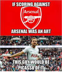 Arsenal, Memes, and 🤖: IF SCORING AGAINST  Arsenal  ARSENAL WAS AN ART  PICASSOOFIT Harry Kane 🔥🔥🔥