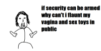 flaunts: if Security can be armed  Why can ti flaunt my  vagina and sex toys in  public