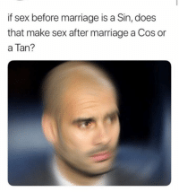 Marriage: if sex before marriage is a Sin, does  that make sex after marriage a Cos or  a Tan?