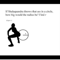 The only type of math a nigga knows how to do... ratchetmemes ratchet memes meme funny: If Shalaquandra throws that ass in a circle,  how big would the radius be? Find r The only type of math a nigga knows how to do... ratchetmemes ratchet memes meme funny