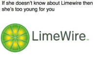 limewire: If she doesn't know about Limewire then  she's too young for you  LimeWire.